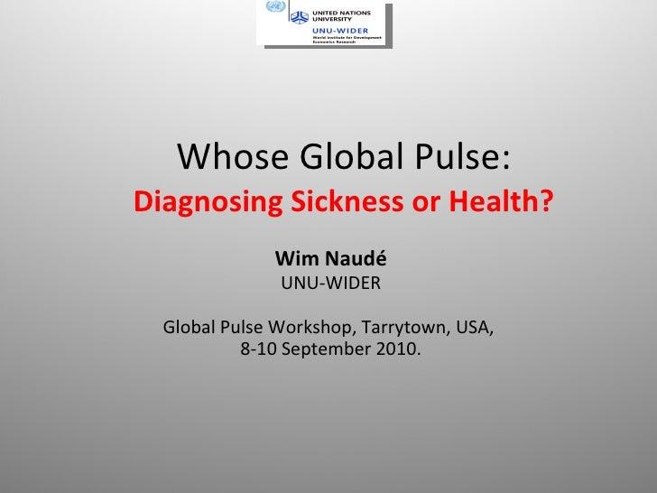 Whose Global Pulse:  Diagnosing Sickness or Health? Wim Naudé UNU-WIDER Global Pulse Workshop, Tarrytown, USA,  8-10 Septe...