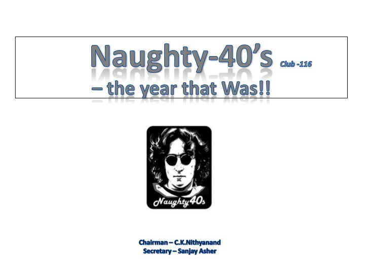 Naughty-40'sClub -116– the year that Was!!<br />Chairman – C.K.Nithyanand<br />Secretary – Sanjay Asher<br />