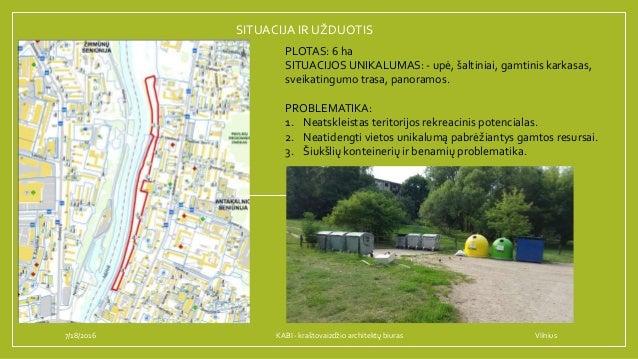 SITUACIJA IR UŽDUOTIS 7/18/2016 PLOTAS: 6 ha SITUACIJOS UNIKALUMAS: - upė, šaltiniai, gamtinis karkasas, sveikatingumo tra...