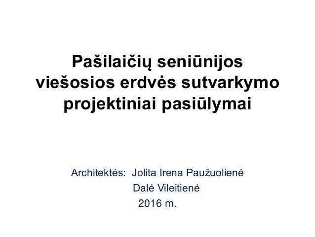 Pašilaičių seniūnijos viešosios erdvės sutvarkymo projektiniai pasiūlymai Architektės: Jolita Irena Paužuolienė Dalė Vilei...