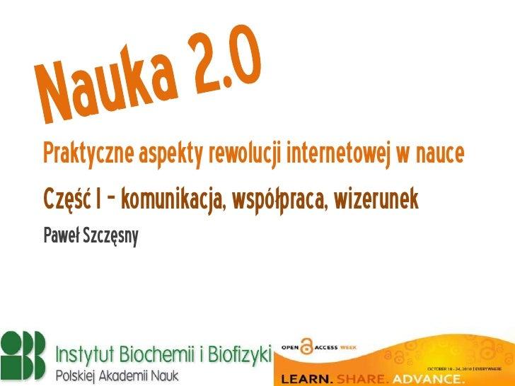 Praktyczne aspekty rewolucji internetowej w nauce Część I – komunikacja, współpraca, wizerunek Paweł Szczęsny
