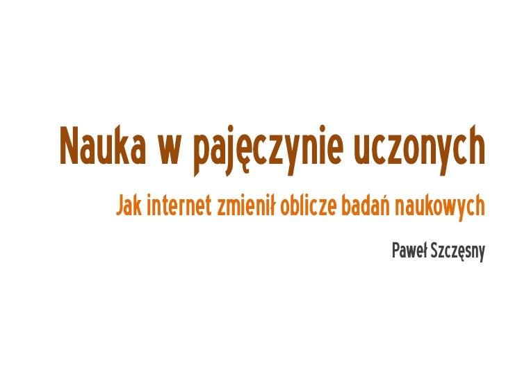 Nauka w pajęczynie uczonych    Jak internet zmienił oblicze badań naukowych                                    Paweł Szczę...