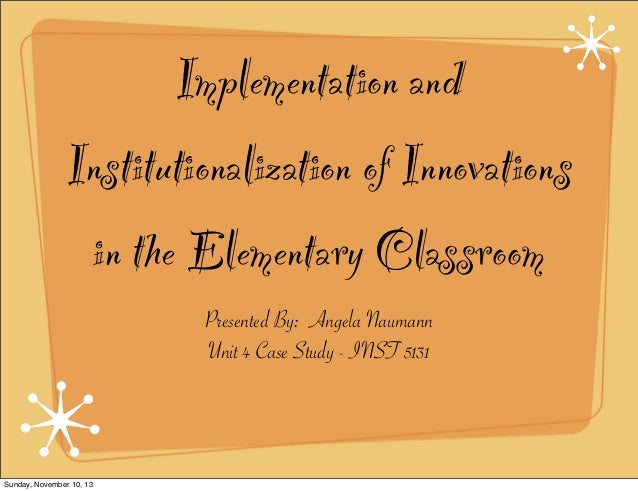 Implementation and Institutionalization of Innovations in the Elementary Classroom Presented By: Angela Naumann Unit 4 Cas...