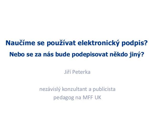 1 Naučíme se používat elektronický podpis? Nebo se za nás bude podepisovat někdo jiný? Jiří Peterka nezávislý konzultant a...