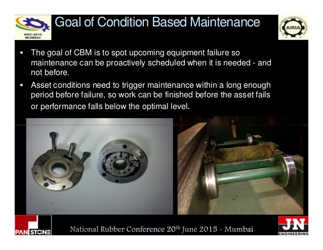 Goal of Condition Based Maintenance The goal of CBM is to spot upcoming equipment failure so maintenance can be proactivel...