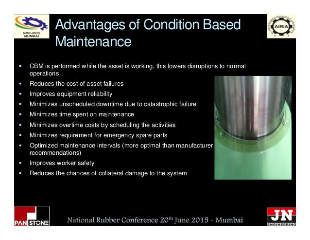 Advantages of Condition Based Maintenance CBM is performed while the asset is working, this lowers disruptions to normal o...