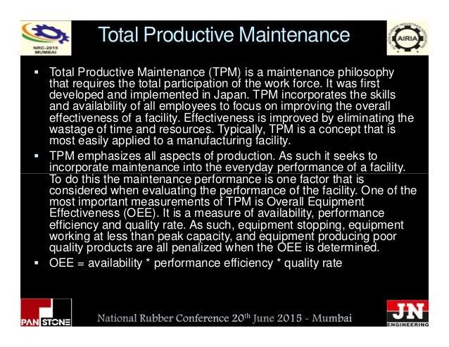 Total Productive Maintenance Total Productive Maintenance (TPM) is a maintenance philosophy that requires the total partic...