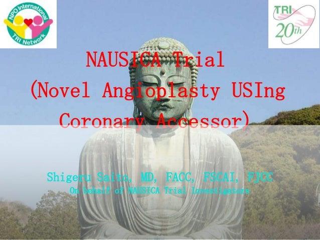 NAUSICA Trial (Novel Angioplasty USIng Coronary Accessor) Shigeru Saito, MD, FACC, FSCAI, FJCC On behalf of NAUSICA Trial ...