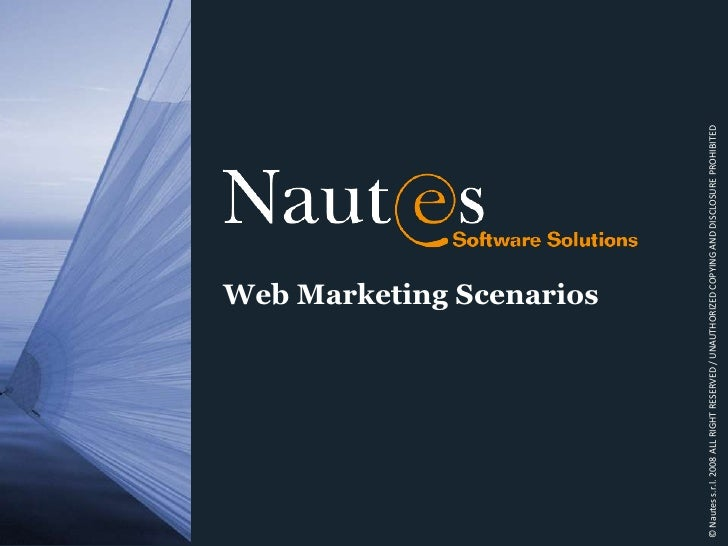 Web Marketing Scenarios<br />© Nautes s.r.l. 2008 ALL RIGHT RESERVED / UNAUTHORIZED COPYING AND DISCLOSURE PROHIBITED<br />