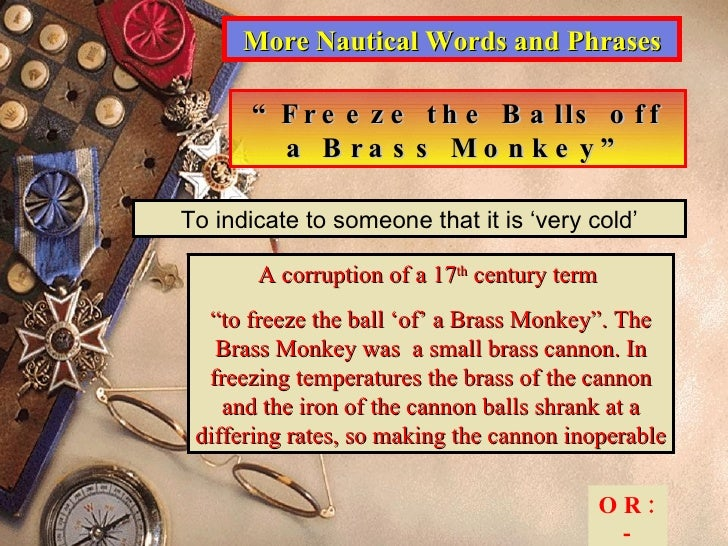 """More Nautical Words and Phrases """" Freeze the Balls off a Brass Monkey"""" To indicate to someone that it is 'very cold' A cor..."""
