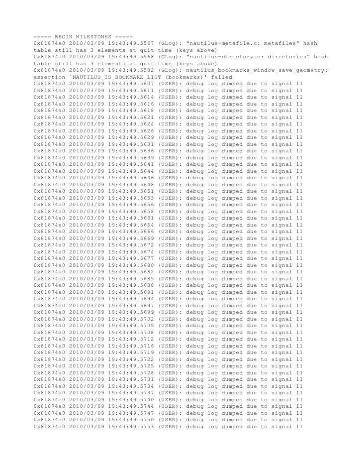 "===== BEGIN MILESTONES ===== 0x81874a0 2010/03/09 19:43:49.5567 (GLog): ""nautilus-metafile.c: metafiles"" hash table still ..."