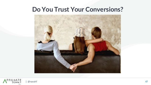 | @navahf 47 Do You Trust Your Conversions?