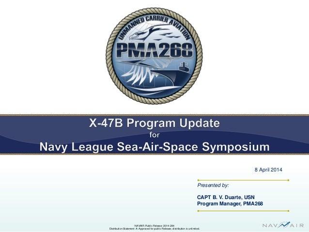 Presented by: CAPT B. V. Duarte, USN Program Manager, PMA268 8 April 2014 NAVAIR Public Release 2014-284 Distribution Stat...