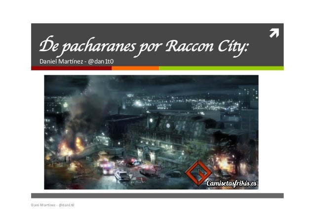 ì   De pacharanes por Raccon City:  Daniel  Mar*nez  -‐  @dan1t0   Dani  Mar(nez  -‐  @dan1t0