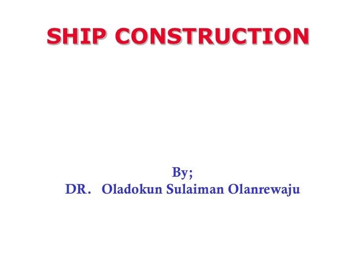 SHIP CONSTRUCTION               By; DR. Oladokun Sulaiman Olanrewaju