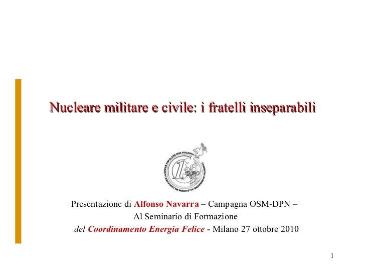 Nucleare militare e civile: i fratelli inseparabili Presentazione di  Alfonso Navarra  – Campagna OSM-DPN –  Al Seminario ...