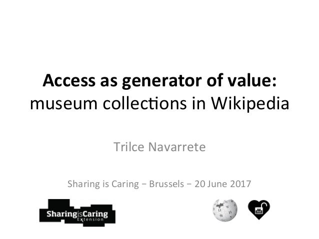 Access	as	generator	of	value:	 museum	collec)ons	in	Wikipedia	 Trilce	Navarrete	 	 Sharing	is	Caring	–	Brussels	–	20	June	...