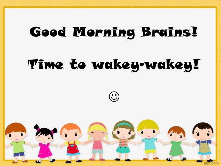 Good Morning Brains!Time to wakey-wakey!         