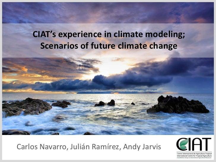CIAT'sexperience in climatemodeling; <br />Scenarios of futureclimatechange<br />Carlos Navarro, Julián Ramírez, Andy Jarv...