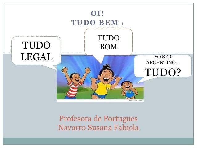OI! TUDO BEM ? Profesora de Portugues Navarro Susana Fabiola TUDO LEGAL TUDO BOM YO SER ARGENTINO… TUDO?