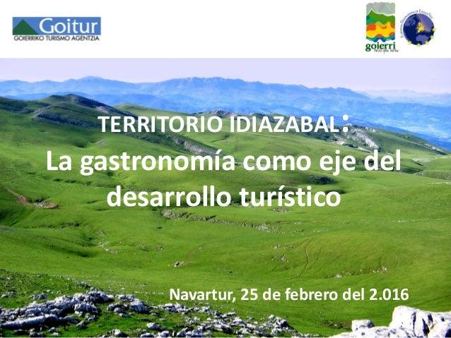 TERRITORIO IDIAZABAL: La gastronomía como eje del desarrollo turístico Navartur, 25 de febrero del 2.016