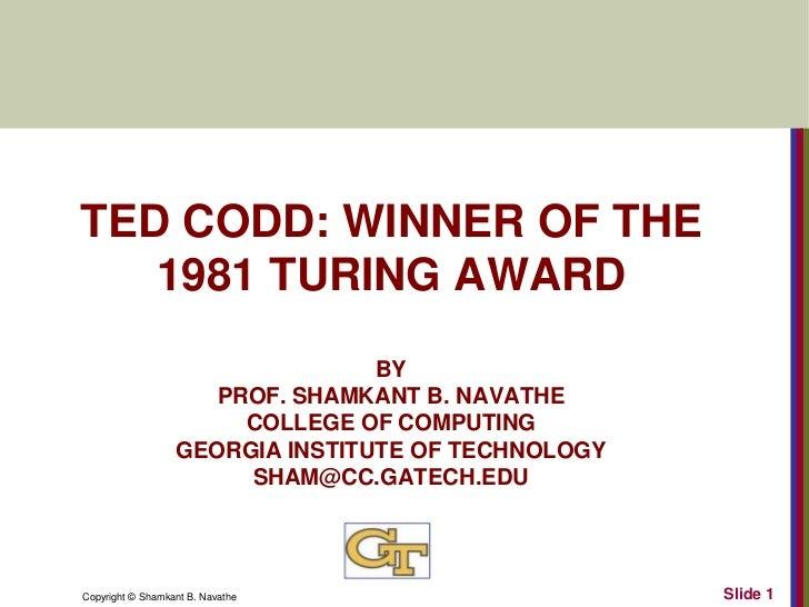 TED CODD: WINNER OF THE   1981 TURING AWARD                                 BY                     PROF. SHAMKANT B. NAVAT...