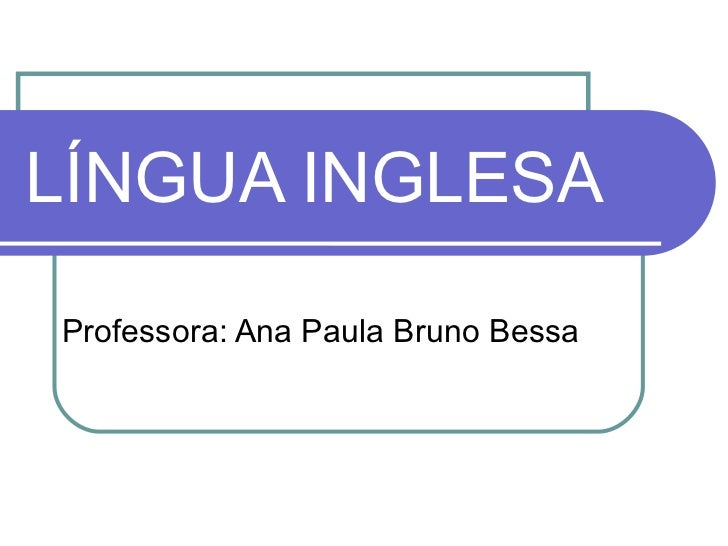 LÍNGUA INGLESA Professora: Ana Paula Bruno Bessa