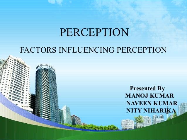 PERCEPTION FACTORS INFLUENCING PERCEPTION Presented By MANOJ KUMAR NAVEEN KUMAR NITY NIHARIKA
