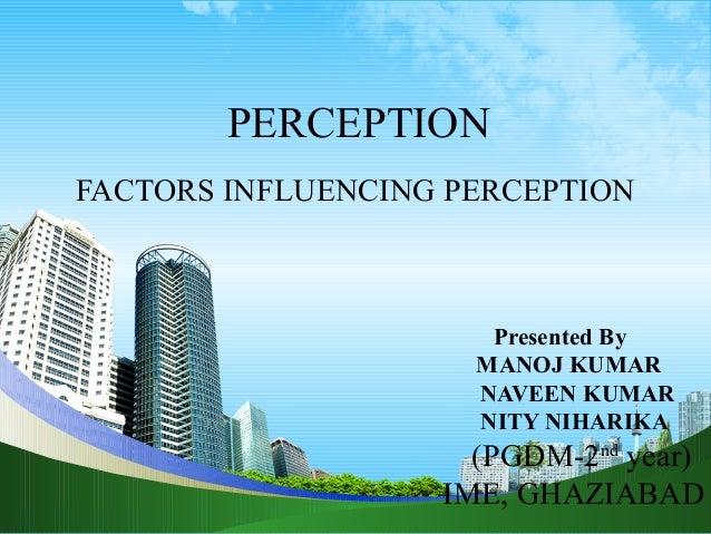 PERCEPTION FACTORS INFLUENCING PERCEPTION Presented By MANOJ KUMAR NAVEEN KUMAR NITY NIHARIKA (PGDM-2nd year) IME, GHAZIAB...
