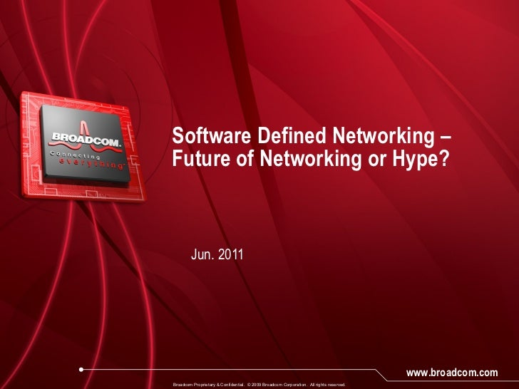 Software Defined Networking – Future of Networking or Hype? Jun. 2011 Broadcom Proprietary & Confidential.  © 2009 Broadco...