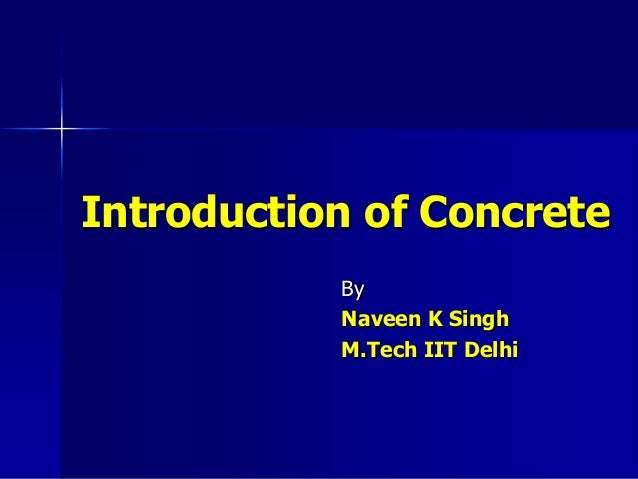 Introduction of Concrete By Naveen K Singh M.Tech IIT Delhi