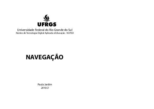Universidade Federal do Rio Grande do Sul Núcleo de Tecnologia Digital Aplicada à Educação - NUTED NAVEGAÇÃO Paula Jardim ...