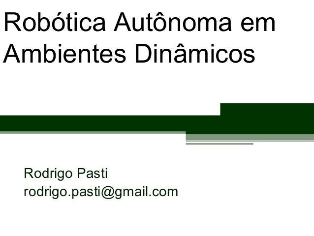Robótica Autônoma em Ambientes Dinâmicos Rodrigo Pasti rodrigo.pasti@gmail.com
