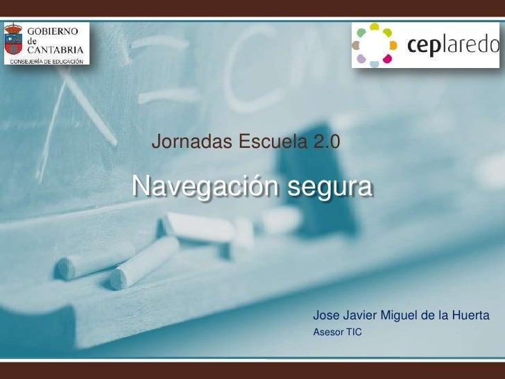 Jornadas Escuela 2.0<br />Navegación segura<br />Jose Javier Miguel de la Huerta<br />Asesor TIC<br />