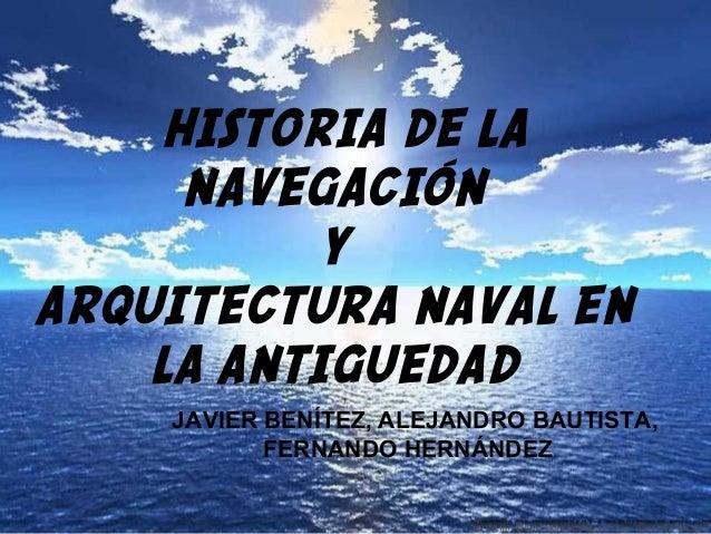 HISTORIA DE LANAVEGACIÓNYARQUITECTURA NAVAL ENLA ANTIGUEDADJAVIER BENÍTEZ, ALEJANDRO BAUTISTA,FERNANDO HERNÁNDEZ