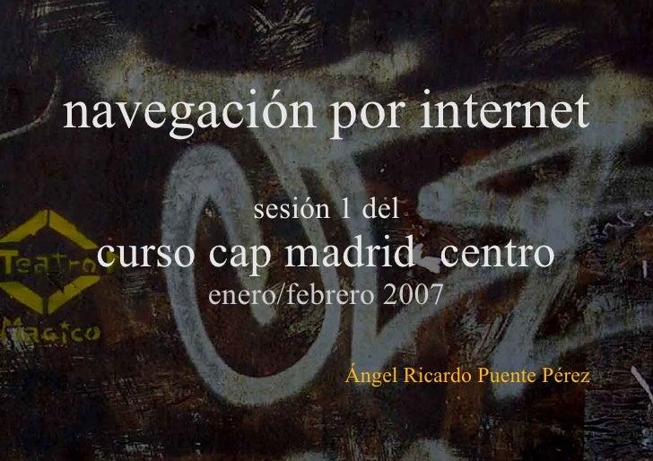 navegación por internet sesión 1 del curso cap madrid  centro enero/febrero 2007 Ángel Ricardo Puente Pérez