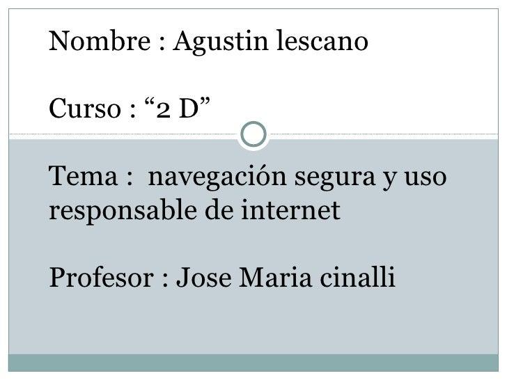 """Nombre : Agustin lescanoCurso : """"2 D""""Tema : navegación segura y usoresponsable de internetProfesor : Jose Maria cinalli"""