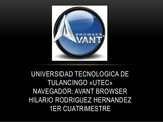 UNIVERSIDAD TECNOLOGICA DE     TULANCINGO «UTEC» NAVEGADOR: AVANT BROWSERHILARIO RODRIGUEZ HERNANDEZ      1ER CUATRIMESTRE