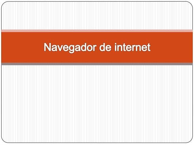 NAVEGADOR: Un navegador o navegador web, es un software que permite el acceso a Internet. Los más usados son: • Internet E...