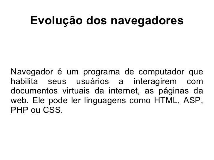 Evolução dos navegadores Navegador é um programa de computador que habilita seus usuários a interagirem com documentos vir...