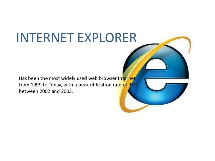 INTERNET EXPLORER<br />Has been the most widely used web browser Internet from 1999 to Today, with a peak utilization rate...