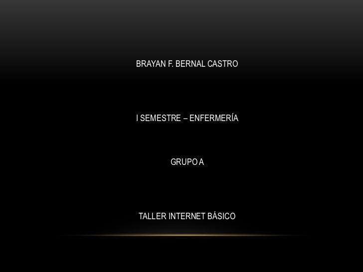 BRAYAN F. BERNAL CASTRO<br />I SEMESTRE – ENFERMERÍA<br />GRUPO A<br />TALLER INTERNET BÁSICO<br />