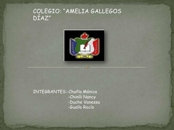 "COLEGIO: ""AMELIA GALLEGOS DÍAZ""<br />INTEGRANTES:-Chafla Mónica                           -Chinlli Nancy                  ..."