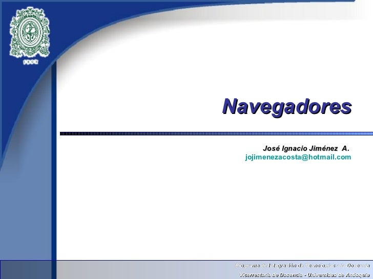 Navegadores         José Ignacio Jiménez A.    jojimenezacosta@hotmail.com Programa de Integración de Tecnologías a la Doc...