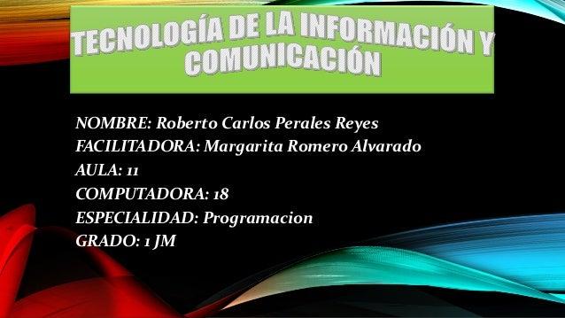 NOMBRE: Roberto Carlos Perales Reyes FACILITADORA: Margarita Romero Alvarado AULA: 11 COMPUTADORA: 18 ESPECIALIDAD: Progra...