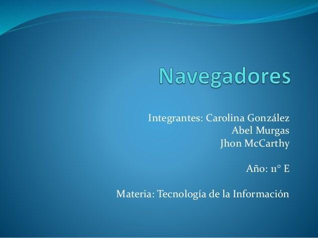 Integrantes: Carolina González  Abel Murgas  Jhon McCarthy  Año: 11° E  Materia: Tecnología de la Información