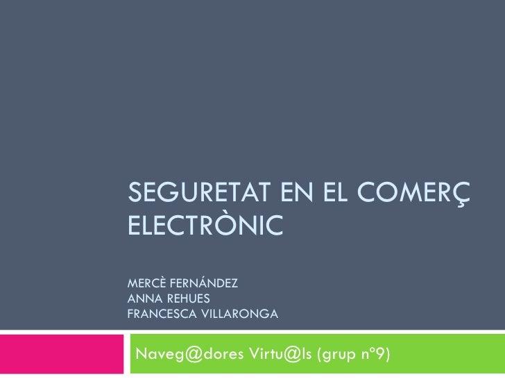 SEGURETAT EN EL COMERÇ ELECTRÒNIC MERCÈ FERNÁNDEZ ANNA REHUES FRANCESCA VILLARONGA   Naveg@dores Virtu@ls (grup nº9)