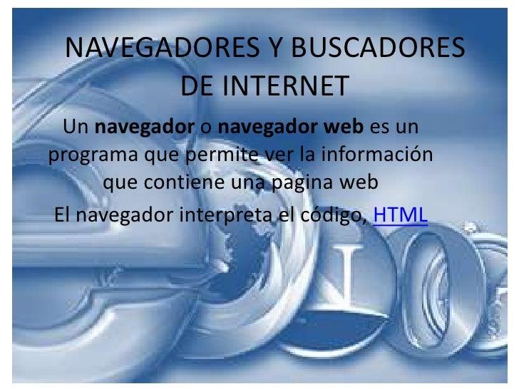 NAVEGADORES Y BUSCADORESDE INTERNET<br />Un navegador o navegador web es un programa que permite ver la información que co...