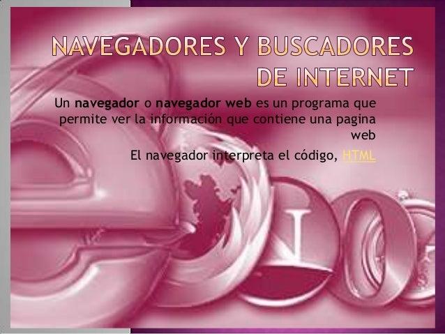 Un navegador o navegador web es un programa que permite ver la información que contiene una pagina web El navegador interp...