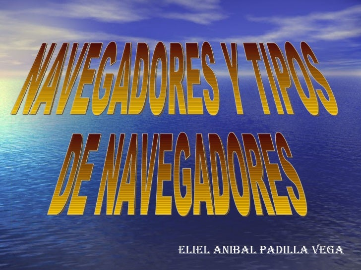 NAVEGADORES Y TIPOS DE NAVEGADORES ELIEL ANIBAL PADILLA VEGA